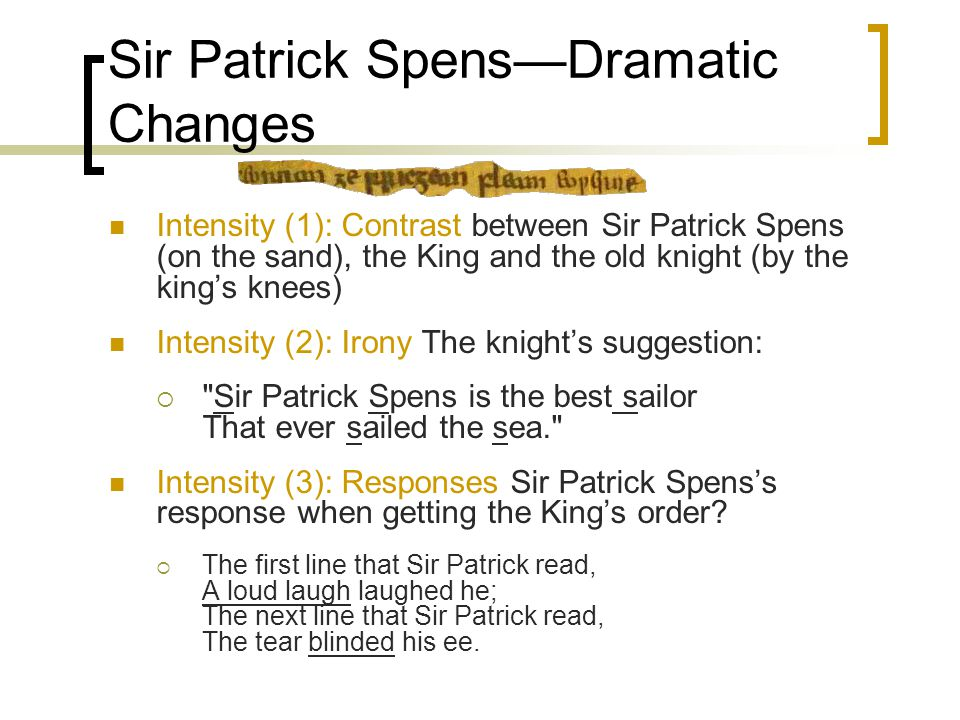 Sir Patrick Spens—Dramatic Changes Intensity (1): Contrast between Sir Patrick Spens (on the sand), the King and the old knight (by the king's knees) Intensity (2): Irony The knight's suggestion:  Sir Patrick Spens is the best sailor That ever sailed the sea. Intensity (3): Responses Sir Patrick Spens's response when getting the King's order.