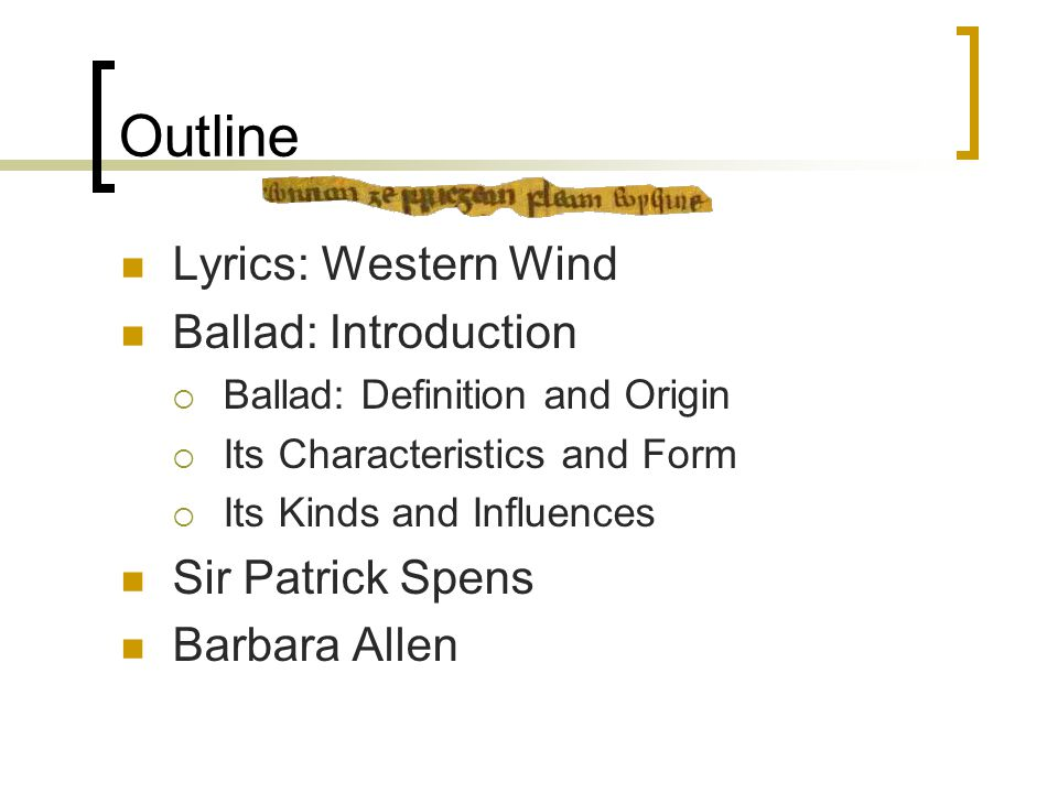 Outline Lyrics: Western Wind Ballad: Introduction  Ballad: Definition and Origin  Its Characteristics and Form  Its Kinds and Influences Sir Patrick Spens Barbara Allen