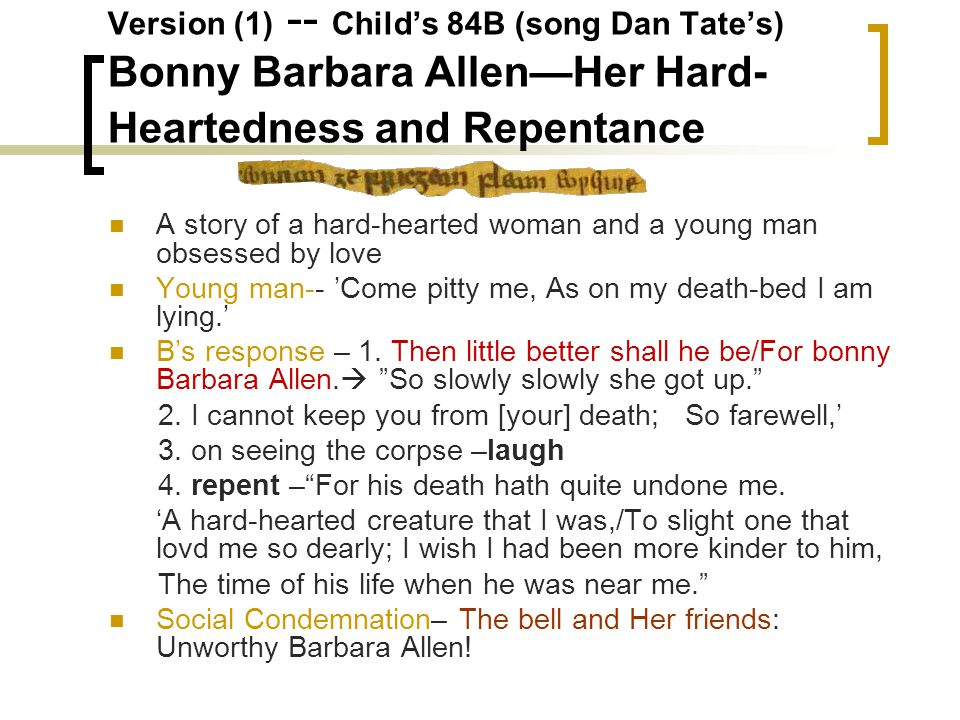 Version (1) -- Child's 84B (song Dan Tate's) Bonny Barbara Allen—Her Hard- Heartedness and Repentance A story of a hard-hearted woman and a young man obsessed by love Young man-- 'Come pitty me, As on my death-bed I am lying.' B's response – 1.