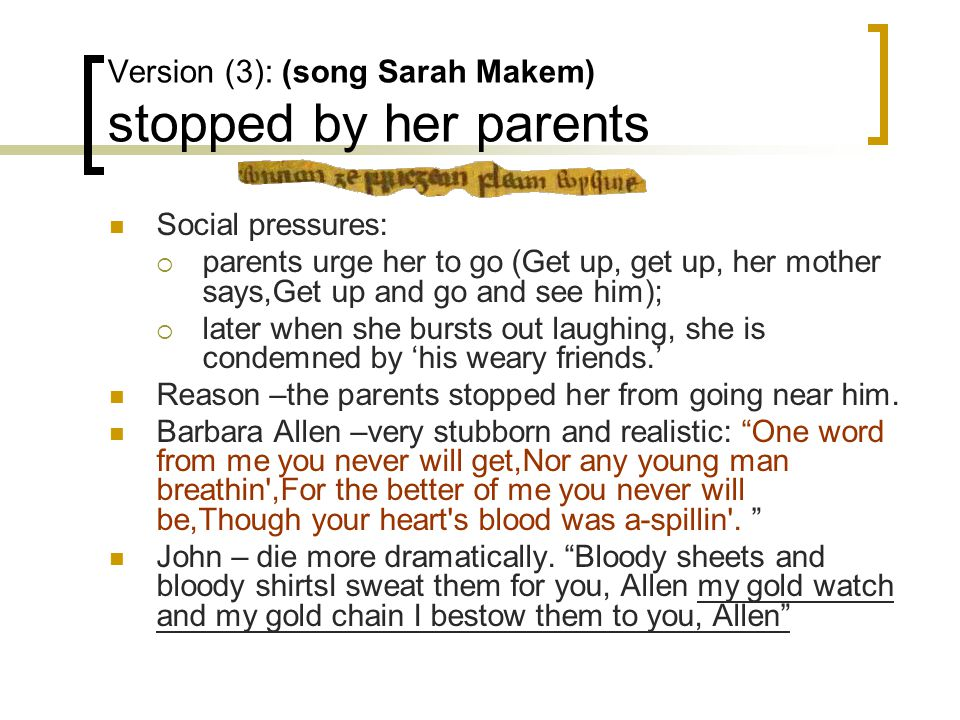 Version (3): (song Sarah Makem) stopped by her parents Social pressures:  parents urge her to go (Get up, get up, her mother says,Get up and go and see him);  later when she bursts out laughing, she is condemned by 'his weary friends.' Reason –the parents stopped her from going near him.