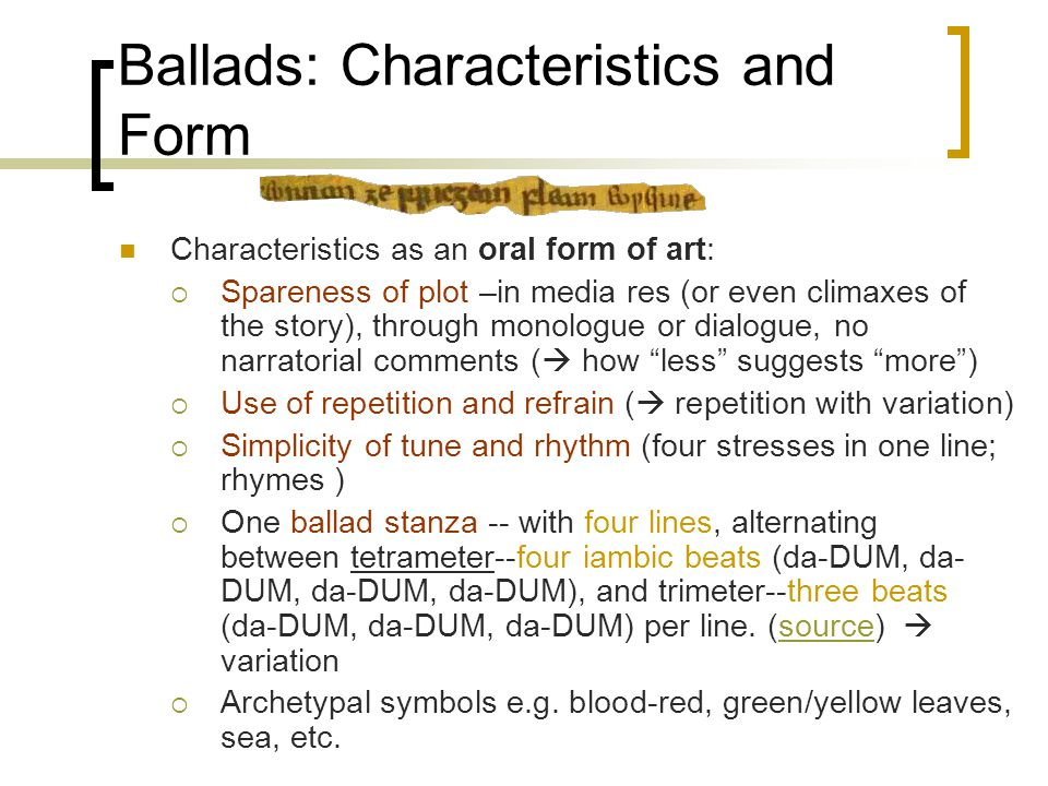 Ballads: Characteristics and Form Characteristics as an oral form of art:  Spareness of plot –in media res (or even climaxes of the story), through monologue or dialogue, no narratorial comments (  how less suggests more )  Use of repetition and refrain (  repetition with variation)  Simplicity of tune and rhythm (four stresses in one line; rhymes )  One ballad stanza -- with four lines, alternating between tetrameter--four iambic beats (da-DUM, da- DUM, da-DUM, da-DUM), and trimeter--three beats (da-DUM, da-DUM, da-DUM) per line.