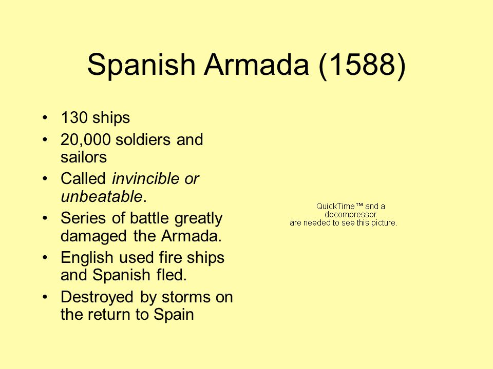 Spanish Armada (1588) 130 ships 20,000 soldiers and sailors Called invincible or unbeatable.