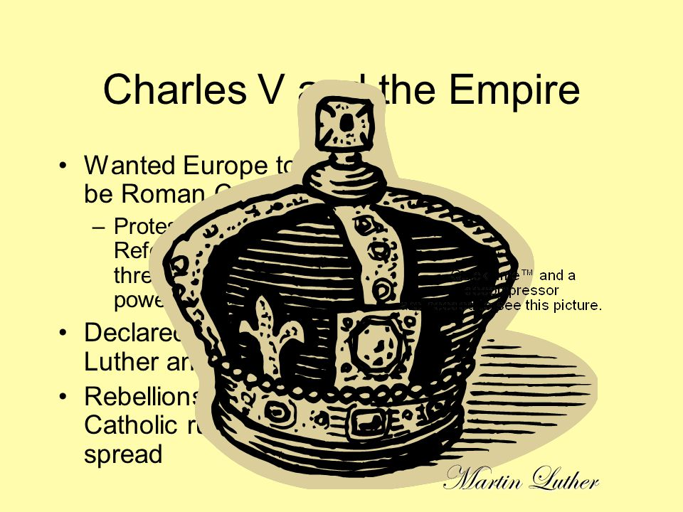 Charles V and the Empire Wanted Europe to be Roman Catholic –Protestant Reformation threatened his power.