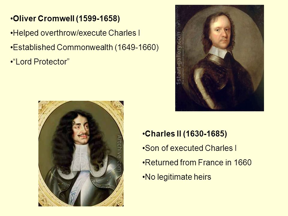 Charles II (1630-1685) Son of executed Charles I Returned from France in 1660 No legitimate heirs Oliver Cromwell (1599-1658) Helped overthrow/execute Charles I Established Commonwealth (1649-1660) Lord Protector