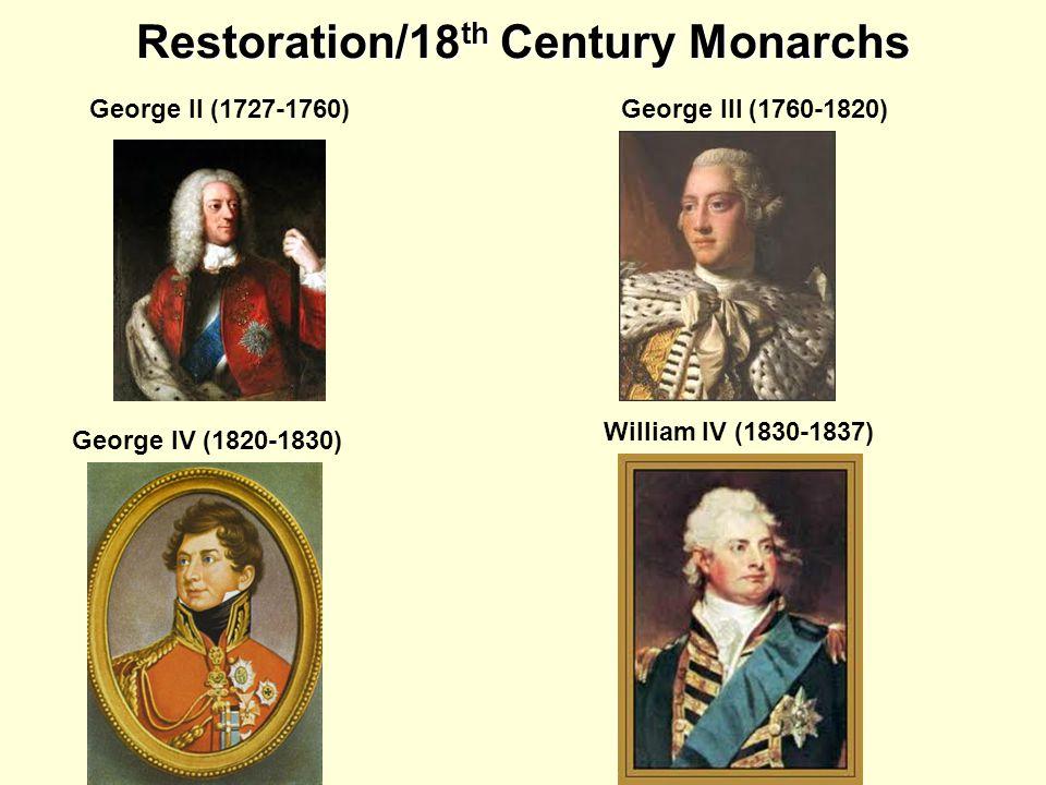 Restoration/18 th Century Monarchs George II (1727-1760)George III (1760-1820) George IV (1820-1830) William IV (1830-1837)