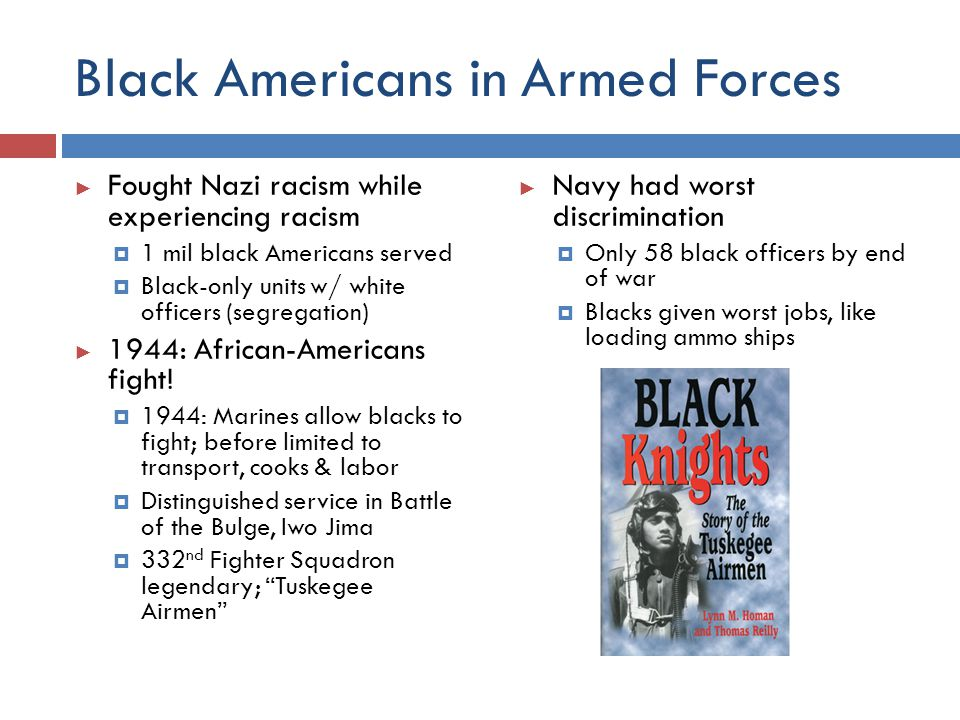Black Americans in Armed Forces ► Fought Nazi racism while experiencing racism  1 mil black Americans served  Black-only units w/ white officers (se