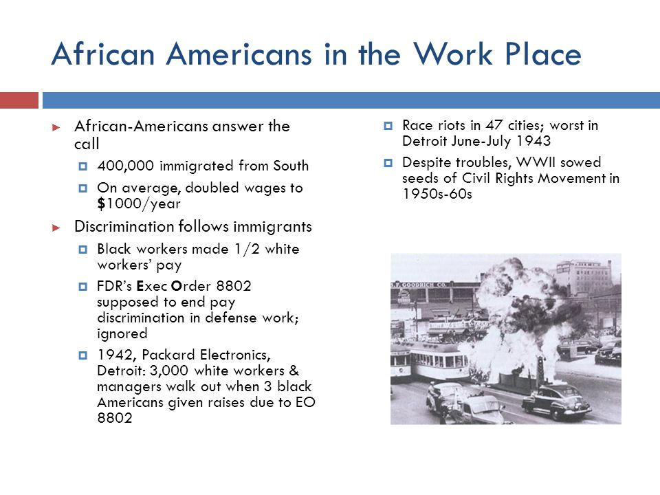 African Americans in the Work Place ► African-Americans answer the call  400,000 immigrated from South  On average, doubled wages to $1000/year ► Di
