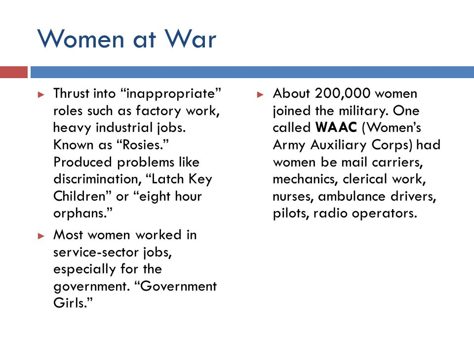 """Women at War ► Thrust into """"inappropriate"""" roles such as factory work, heavy industrial jobs. Known as """"Rosies."""" Produced problems like discrimination"""