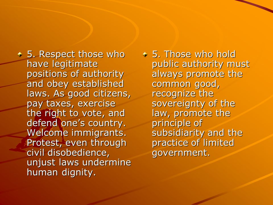 5. Respect those who have legitimate positions of authority and obey established laws. As good citizens, pay taxes, exercise the right to vote, and de