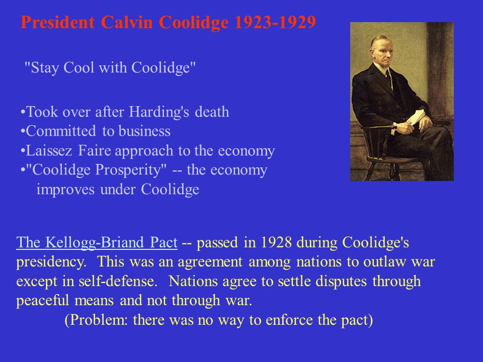 President Calvin Coolidge 1923-1929 Stay Cool with Coolidge Took over after Harding s death Committed to business Laissez Faire approach to the economy Coolidge Prosperity -- the economy improves under Coolidge The Kellogg-Briand Pact -- passed in 1928 during Coolidge s presidency.
