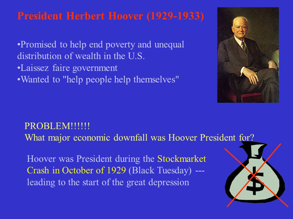 President Herbert Hoover (1929-1933) Promised to help end poverty and unequal distribution of wealth in the U.S. Laissez faire government Wanted to