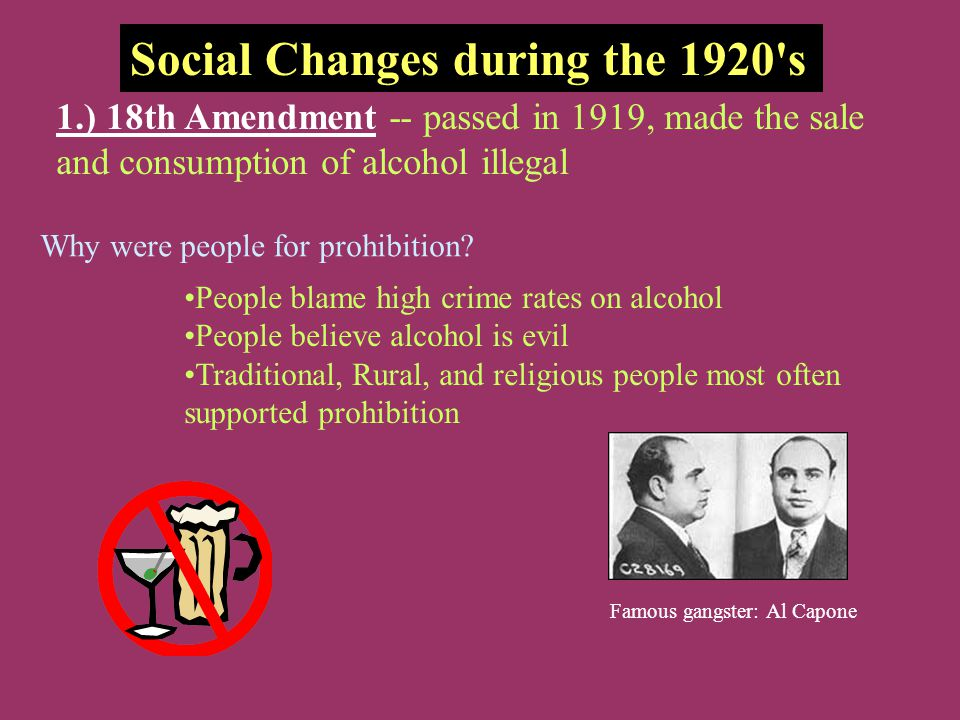 Social Changes during the 1920's 1.) 18th Amendment -- passed in 1919, made the sale and consumption of alcohol illegal Why were people for prohibitio
