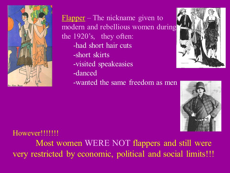 Flapper – The nickname given to modern and rebellious women during the 1920's, they often: -had short hair cuts -short skirts -visited speakeasies -danced -wanted the same freedom as men However!!!!!!.