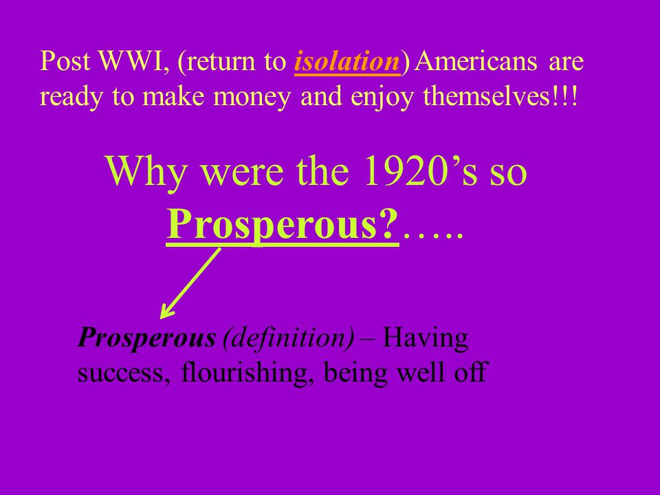 Post WWI, (return to isolation) Americans are ready to make money and enjoy themselves!!.