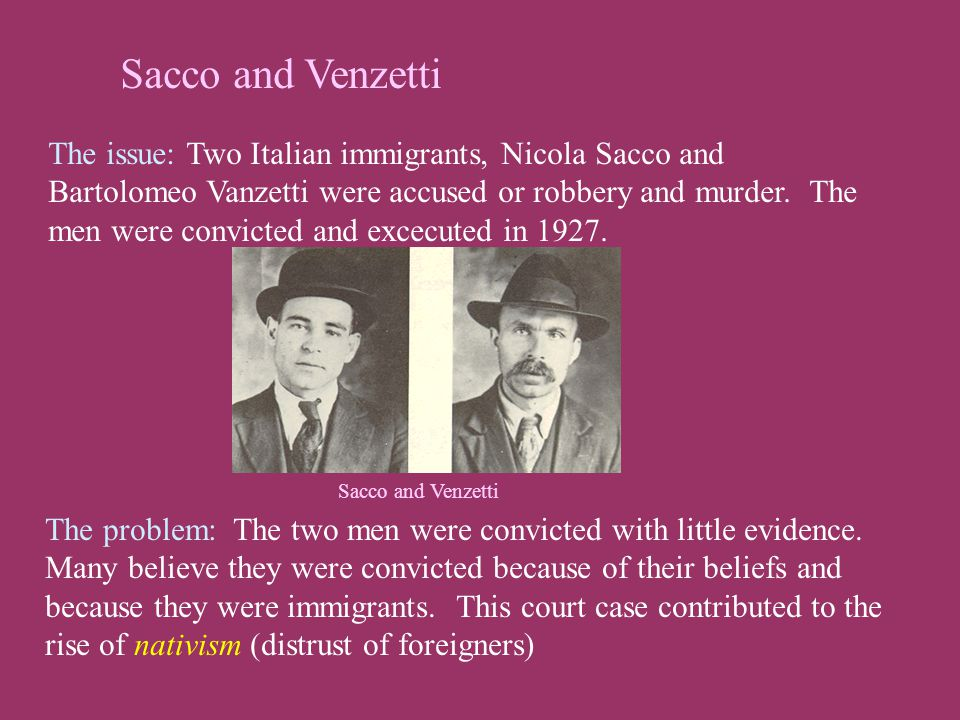 Sacco and Venzetti The issue: Two Italian immigrants, Nicola Sacco and Bartolomeo Vanzetti were accused or robbery and murder. The men were convicted