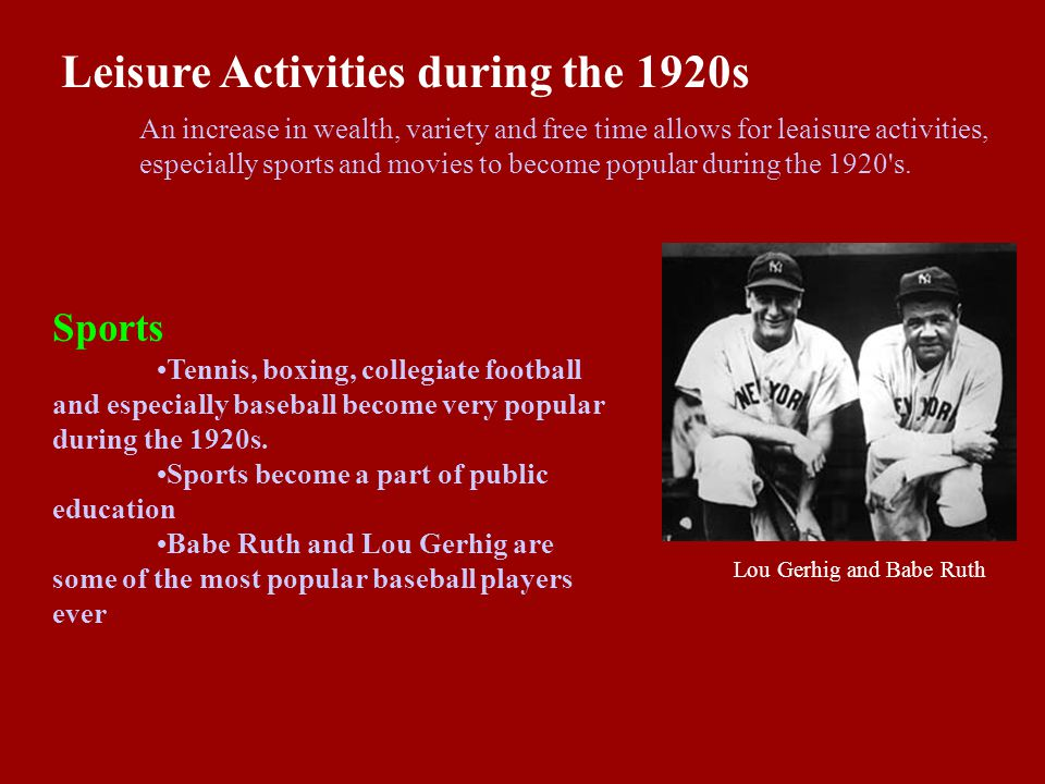 Leisure Activities during the 1920s An increase in wealth, variety and free time allows for leaisure activities, especially sports and movies to become popular during the 1920 s.
