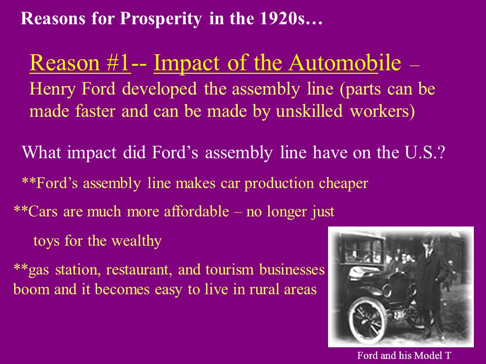 Reason #1-- Impact of the Automobile – Henry Ford developed the assembly line (parts can be made faster and can be made by unskilled workers) What impact did Ford's assembly line have on the U.S..