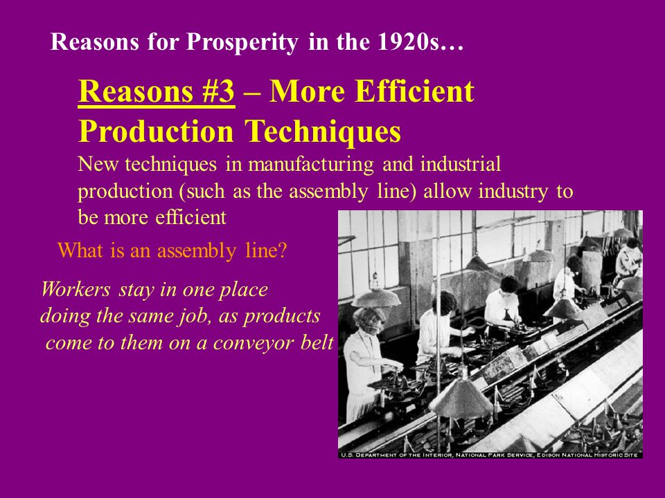 Reasons for Prosperity in the 1920s… Reasons #3 – More Efficient Production Techniques New techniques in manufacturing and industrial production (such as the assembly line) allow industry to be more efficient What is an assembly line.