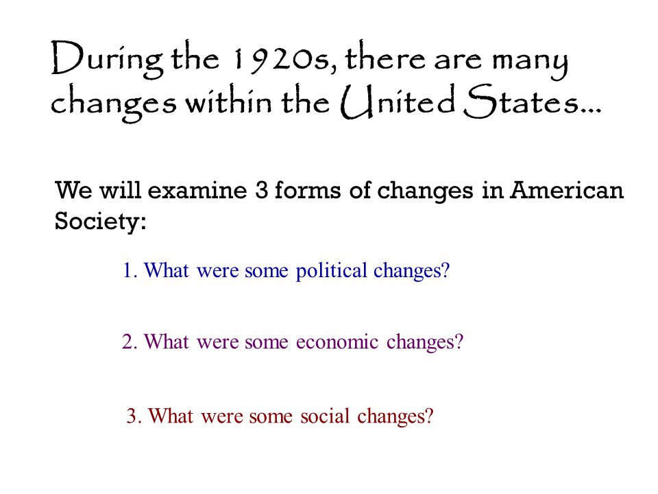 During the 1920s, there are many changes within the United States… We will examine 3 forms of changes in American Society: 1. What were some political