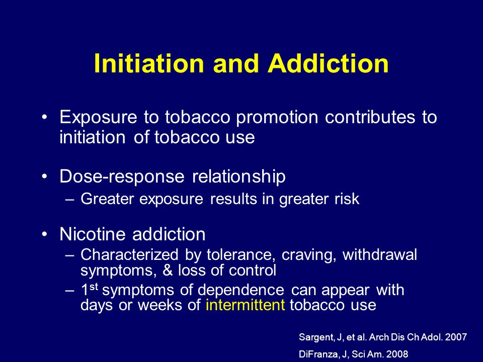 Initiation and Addiction Exposure to tobacco promotion contributes to initiation of tobacco use Dose-response relationship –Greater exposure results in greater risk Nicotine addiction –Characterized by tolerance, craving, withdrawal symptoms, & loss of control –1 st symptoms of dependence can appear with days or weeks of intermittent tobacco use Sargent, J, et al.