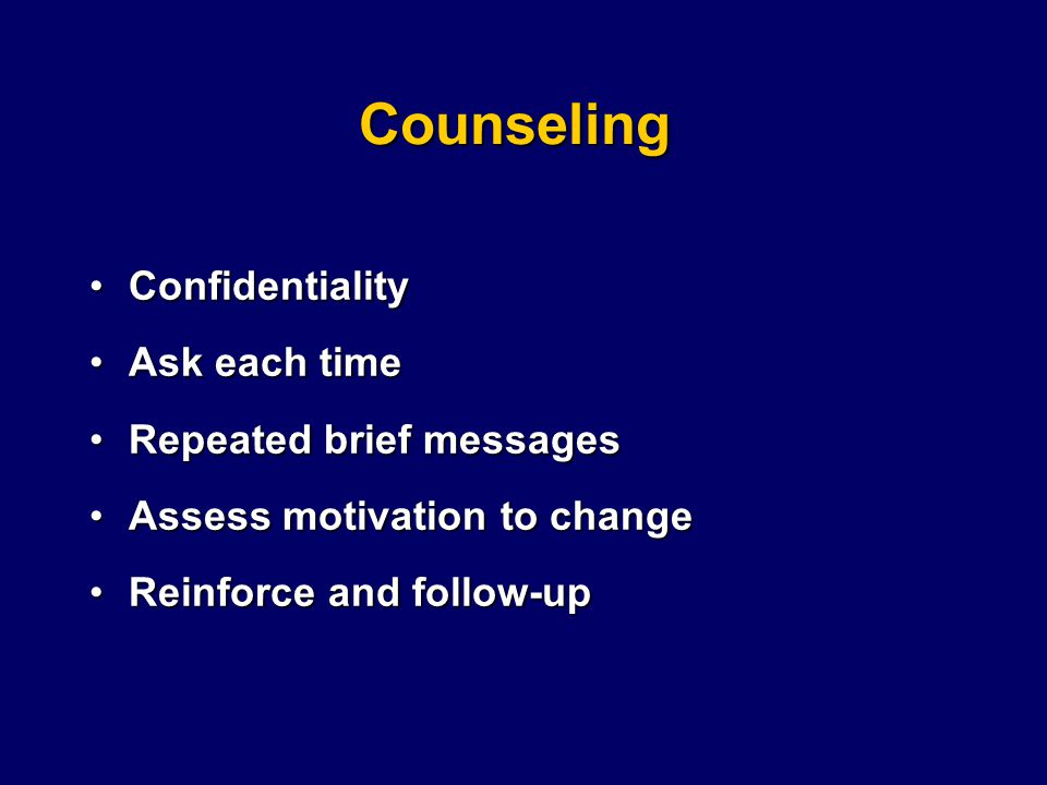 Counseling ConfidentialityConfidentiality Ask each timeAsk each time Repeated brief messagesRepeated brief messages Assess motivation to changeAssess motivation to change Reinforce and follow-upReinforce and follow-up