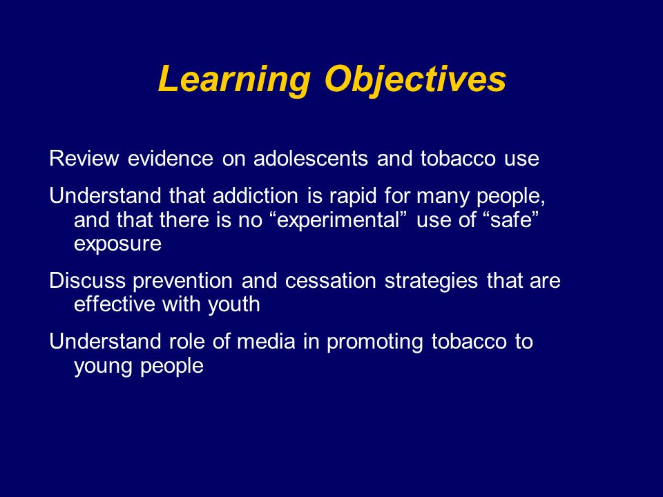Policy - School curriculum At least 5 session/year over 2 years Should include –Social influences –Short term health effects –Refusal skills NOT self-esteem or delay based Be aware of dilution and confusion strategies by tobacco interests School policies should reinforce goals http://www.cdc.gov/HealthyYouth/tobacco/guidelines/index.htm