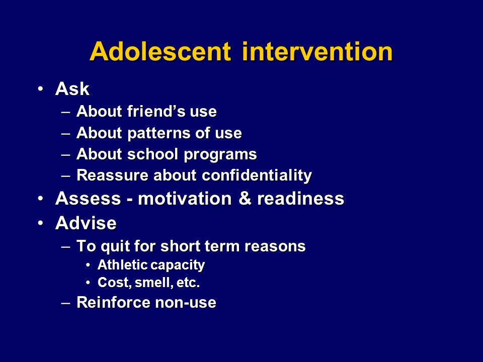 Adolescent intervention AskAsk –About friend's use –About patterns of use –About school programs –Reassure about confidentiality Assess - motivation & readinessAssess - motivation & readiness AdviseAdvise –To quit for short term reasons Athletic capacityAthletic capacity Cost, smell, etc.Cost, smell, etc.