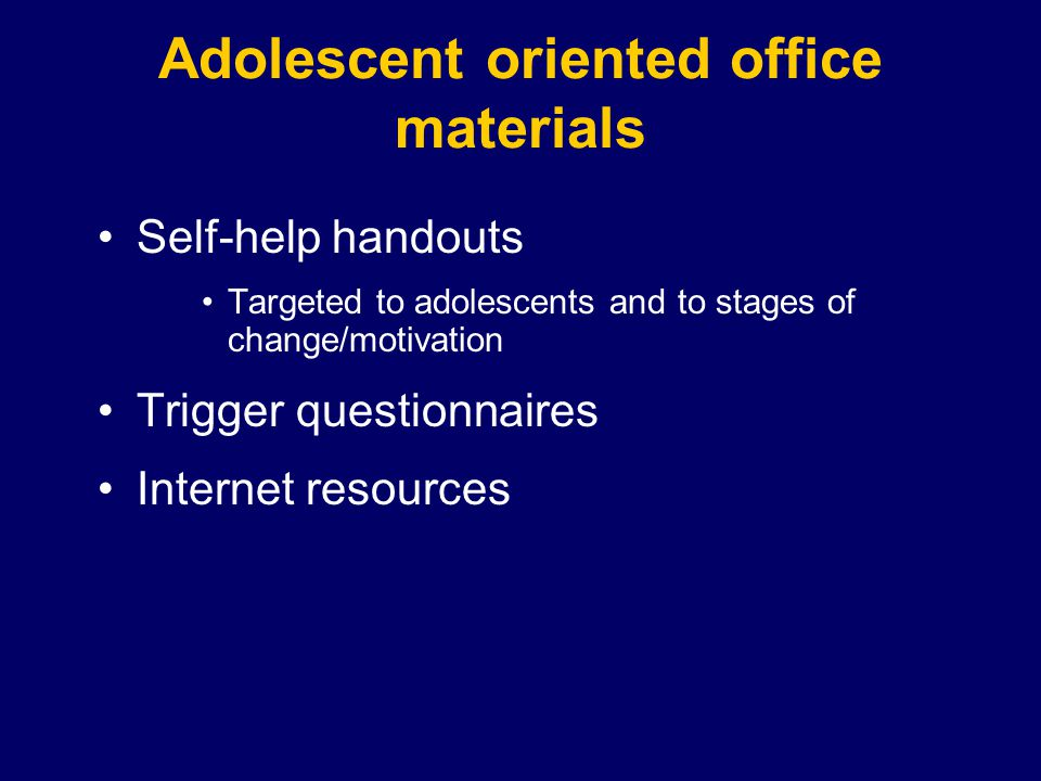 Adolescent oriented office materials Self-help handouts Targeted to adolescents and to stages of change/motivation Trigger questionnaires Internet resources