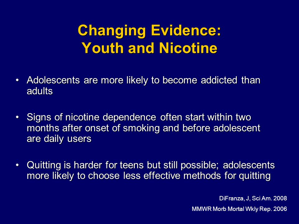 Changing Evidence: Youth and Nicotine Adolescents are more likely to become addicted than adultsAdolescents are more likely to become addicted than adults Signs of nicotine dependence often start within two months after onset of smoking and before adolescent are daily usersSigns of nicotine dependence often start within two months after onset of smoking and before adolescent are daily users Quitting is harder for teens but still possible; adolescents more likely to choose less effective methods for quittingQuitting is harder for teens but still possible; adolescents more likely to choose less effective methods for quitting DiFranza, J, Sci Am.