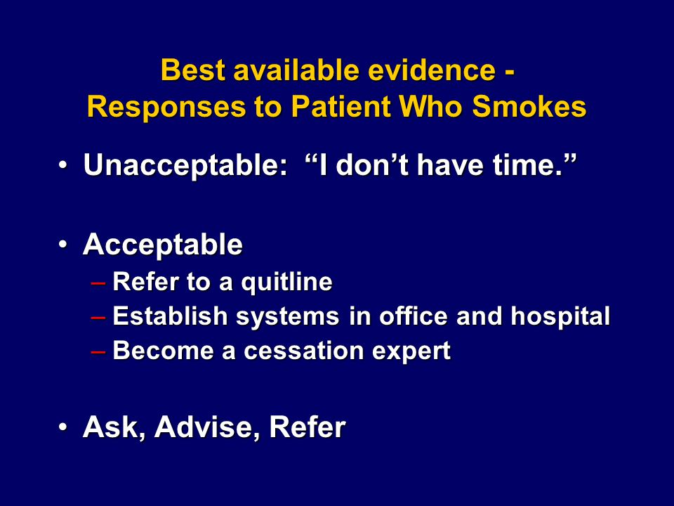 Best available evidence - Responses to Patient Who Smokes Unacceptable: I don't have time. Unacceptable: I don't have time. AcceptableAcceptable –Refer to a quitline –Establish systems in office and hospital –Become a cessation expert Ask, Advise, ReferAsk, Advise, Refer