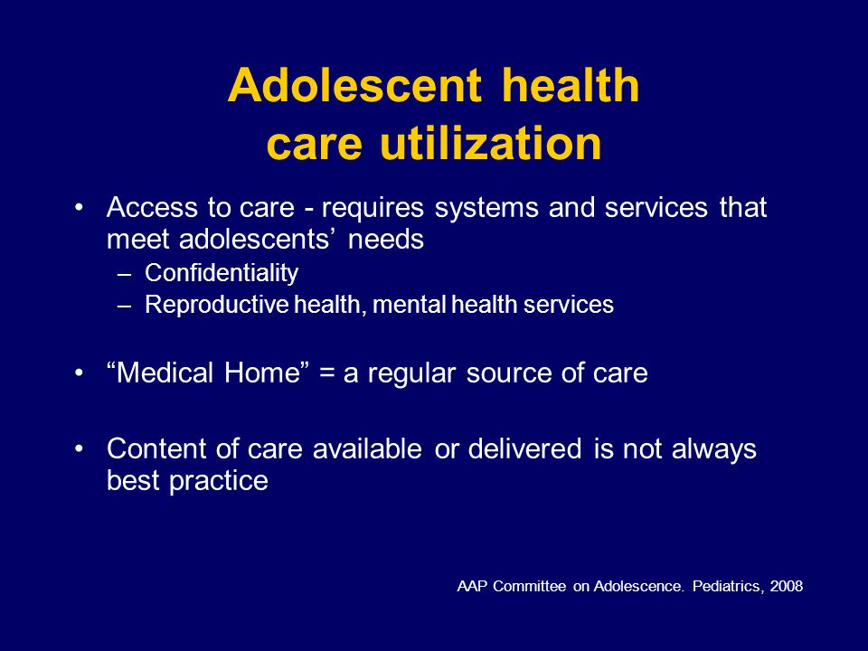 Adolescent health care utilization Access to care - requires systems and services that meet adolescents' needs –Confidentiality –Reproductive health, mental health services Medical Home = a regular source of care Content of care available or delivered is not always best practice AAP Committee on Adolescence.