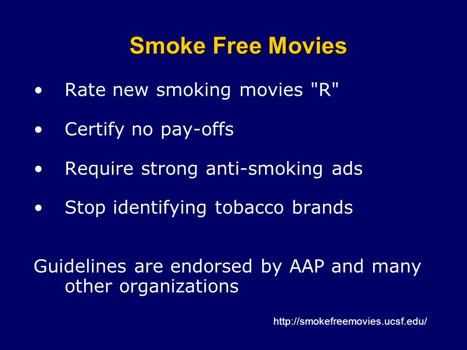 Smoke Free Movies Rate new smoking movies R Certify no pay-offs Require strong anti-smoking ads Stop identifying tobacco brands Guidelines are endorsed by AAP and many other organizations http://smokefreemovies.ucsf.edu/