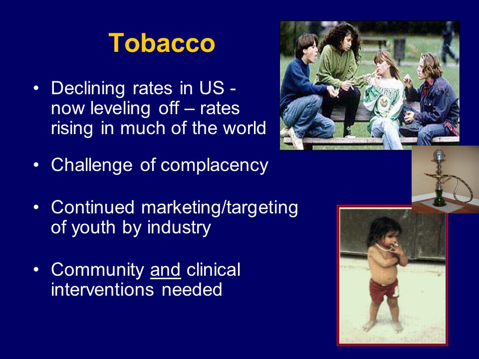 Current Tobacco Use Almost 1 billion men smoke cigarettes –35% developed countries –50% developing countries 250 million women smoke cigarettes –22% developed countries –9% developing countries Every day, 80-100,000 young people around the world become addicted to tobacco 1 in 3 will die from a tobacco related disease http://tobaccofreecenter.org/global_tobacco_epidemic/key_facts