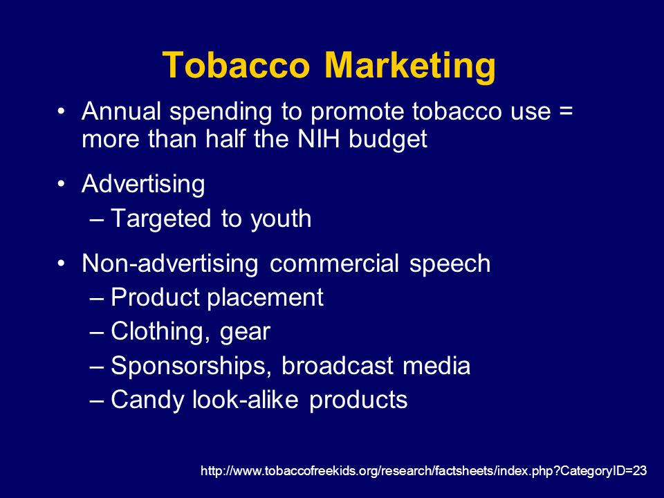 Tobacco Marketing Annual spending to promote tobacco use = more than half the NIH budget Advertising –Targeted to youth Non-advertising commercial speech –Product placement –Clothing, gear –Sponsorships, broadcast media –Candy look-alike products http://www.tobaccofreekids.org/research/factsheets/index.php CategoryID=23