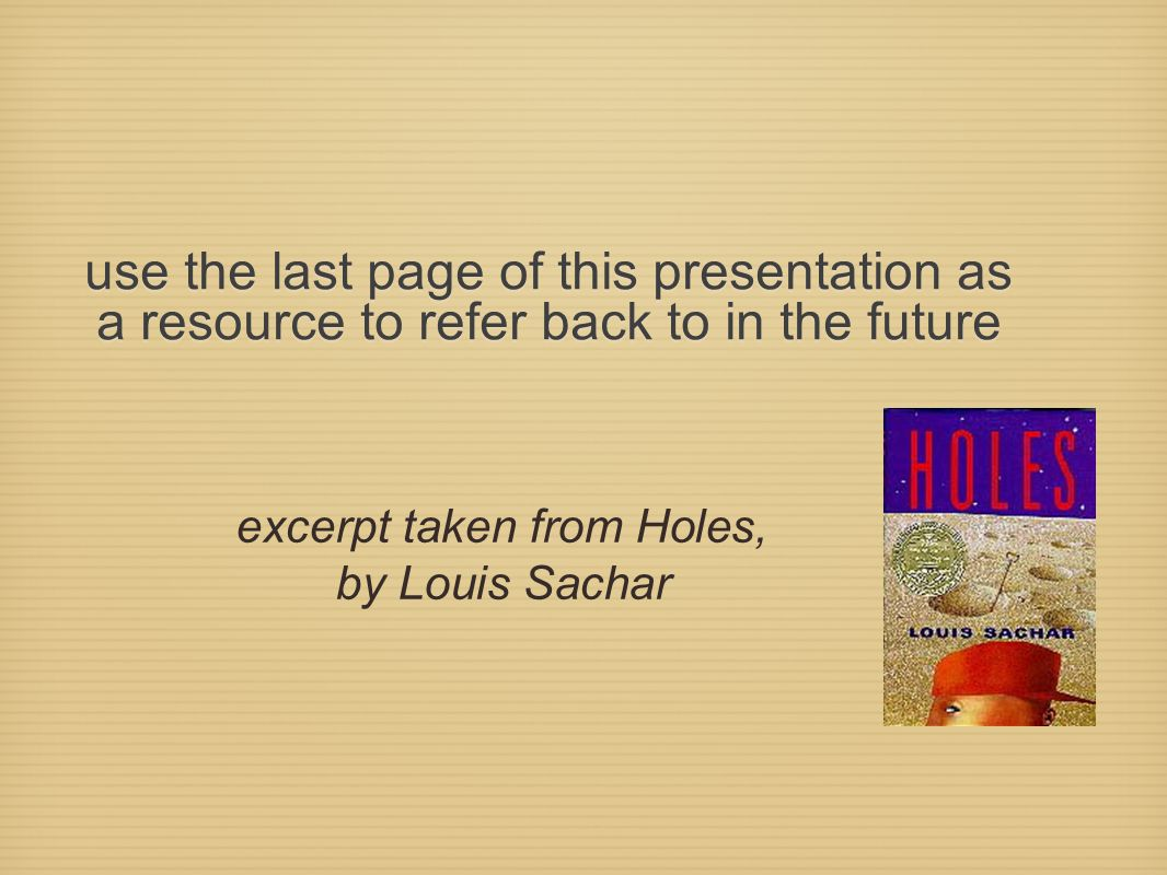 use the last page of this presentation as a resource to refer back to in the future excerpt taken from Holes, by Louis Sachar