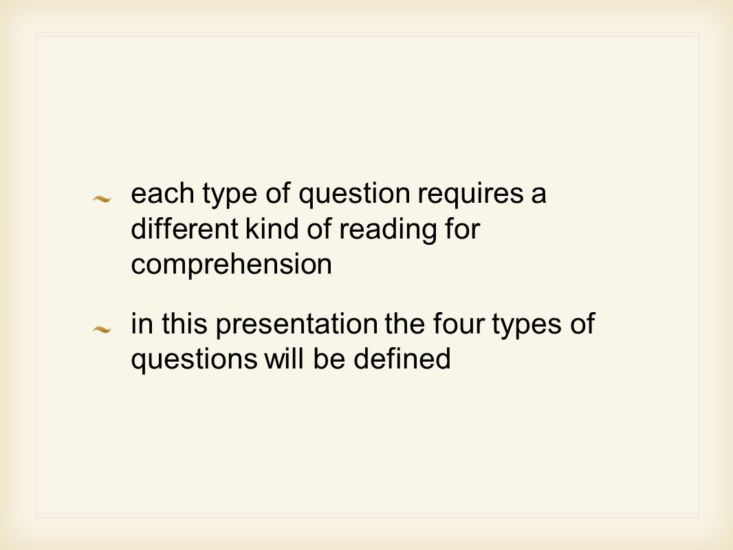 each type of question requires a different kind of reading for comprehension in this presentation the four types of questions will be defined