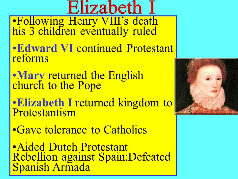 Following Henry VIII's death his 3 children eventually ruled Edward VI continued Protestant reforms Mary returned the English church to the Pope Elizabeth I returned kingdom to Protestantism Gave tolerance to Catholics Aided Dutch Protestant Rebellion against Spain;Defeated Spanish Armada