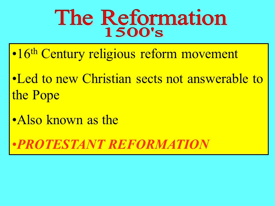 16 th Century religious reform movement Led to new Christian sects not answerable to the Pope Also known as the PROTESTANT REFORMATION
