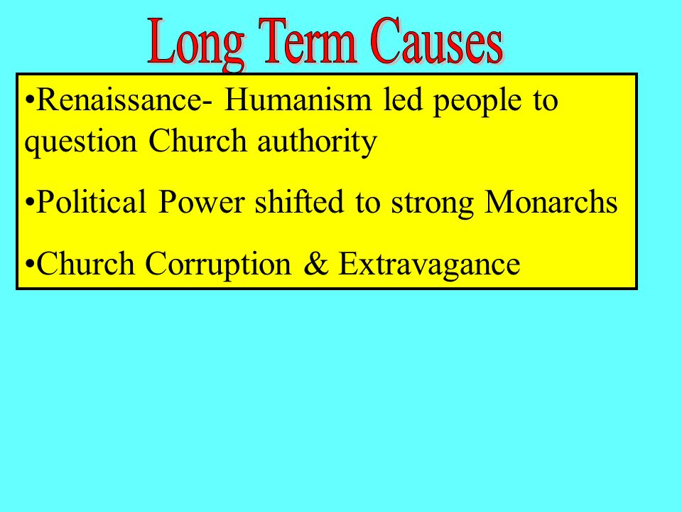 Renaissance- Humanism led people to question Church authority Political Power shifted to strong Monarchs Church Corruption & Extravagance