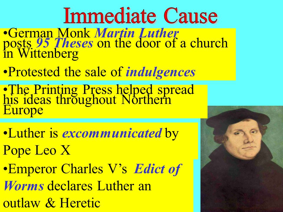 German Monk Martin Luther posts 95 Theses on the door of a church in Wittenberg Protested the sale of indulgences The Printing Press helped spread his ideas throughout Northern Europe Luther is excommunicated by Pope Leo X Emperor Charles V's Edict of Worms declares Luther an outlaw & Heretic