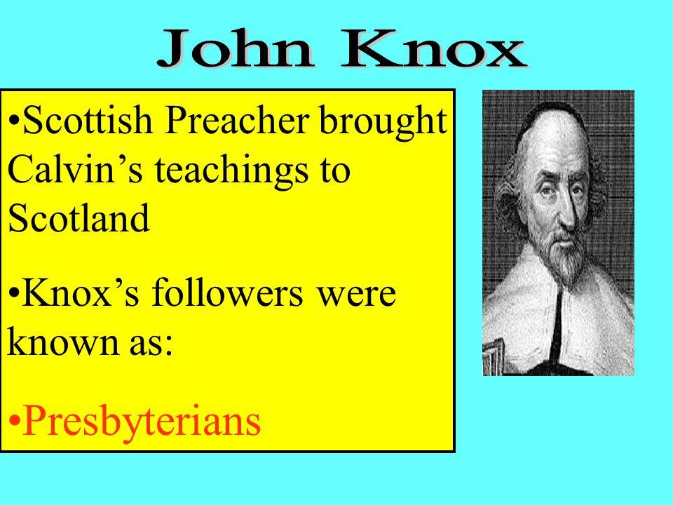 Scottish Preacher brought Calvin's teachings to Scotland Knox's followers were known as: Presbyterians