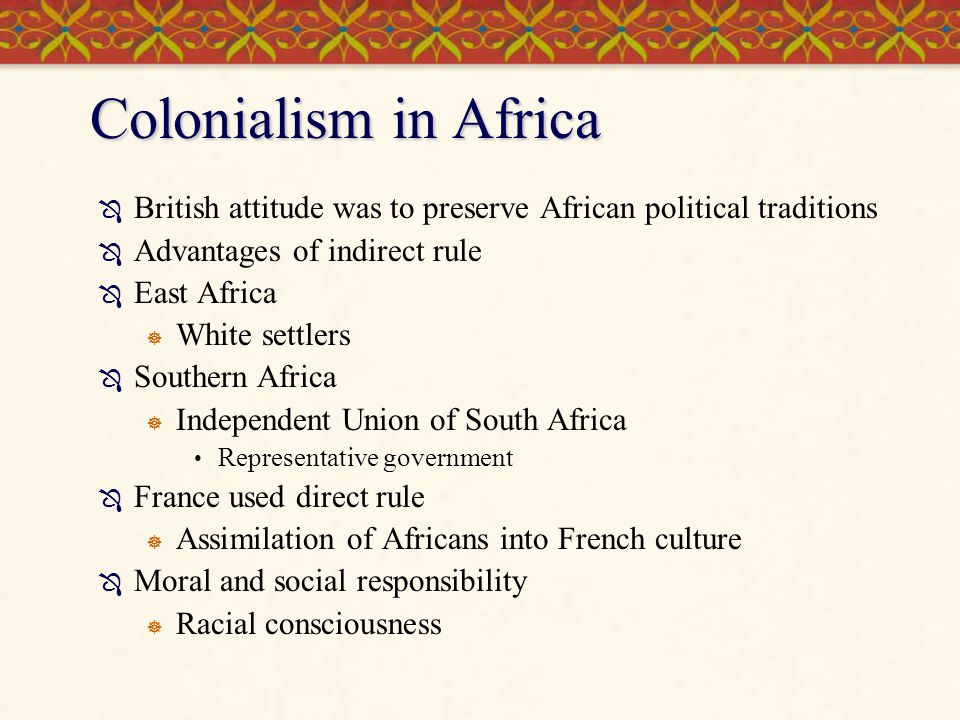 Colonialism in Africa  British attitude was to preserve African political traditions  Advantages of indirect rule  East Africa  White settlers  Southern Africa  Independent Union of South Africa Representative government  France used direct rule  Assimilation of Africans into French culture  Moral and social responsibility  Racial consciousness