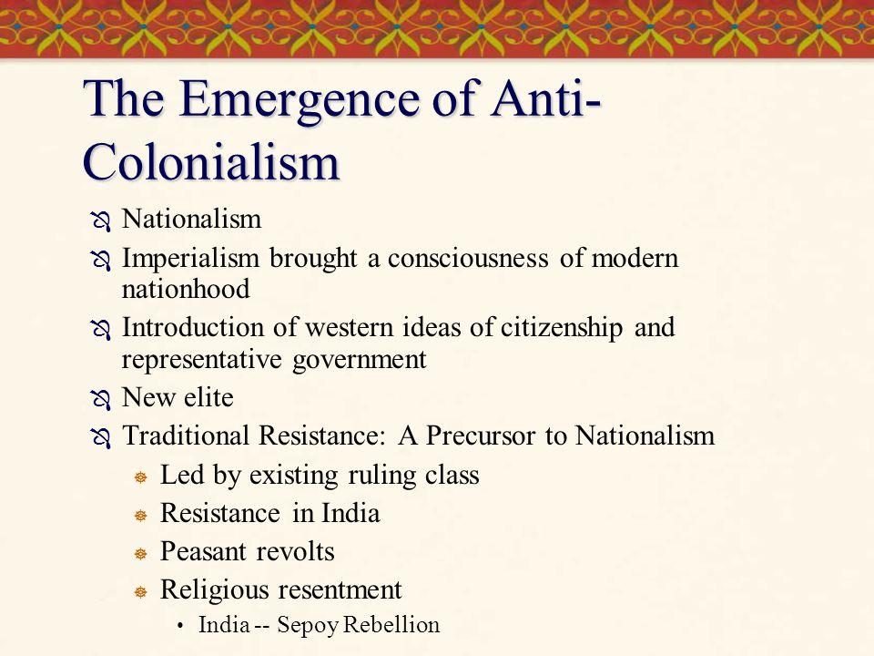 The Emergence of Anti- Colonialism  Nationalism  Imperialism brought a consciousness of modern nationhood  Introduction of western ideas of citizen