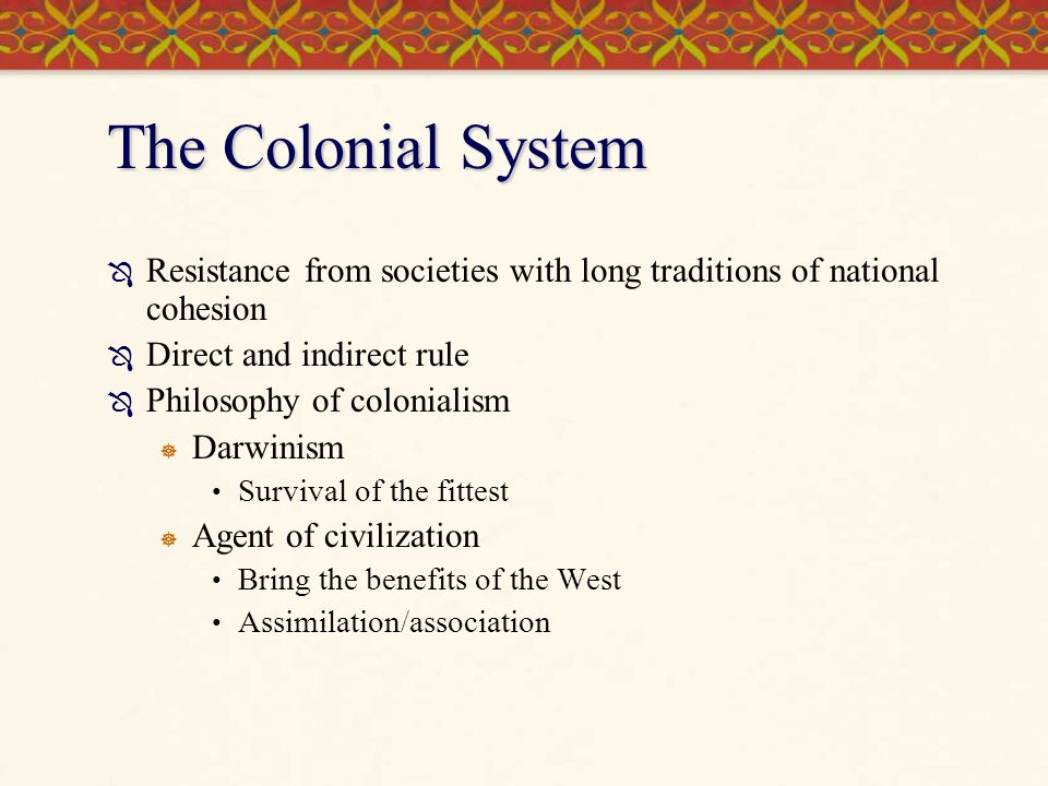 The Colonial System  Resistance from societies with long traditions of national cohesion  Direct and indirect rule  Philosophy of colonialism  Dar