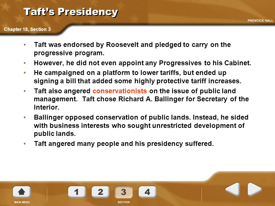 Taft's Presidency Taft was endorsed by Roosevelt and pledged to carry on the progressive program. However, he did not even appoint any Progressives to