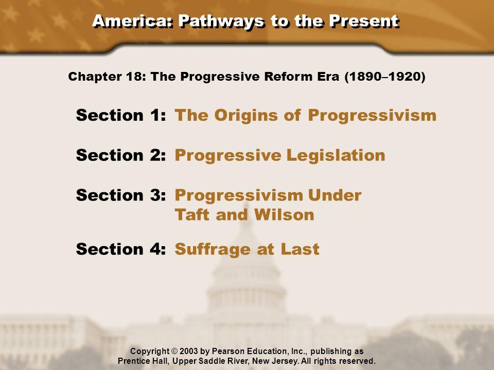 America: Pathways to the Present Section 1: The Origins of Progressivism Section 2: Progressive Legislation Section 3: Progressivism Under Taft and Wi