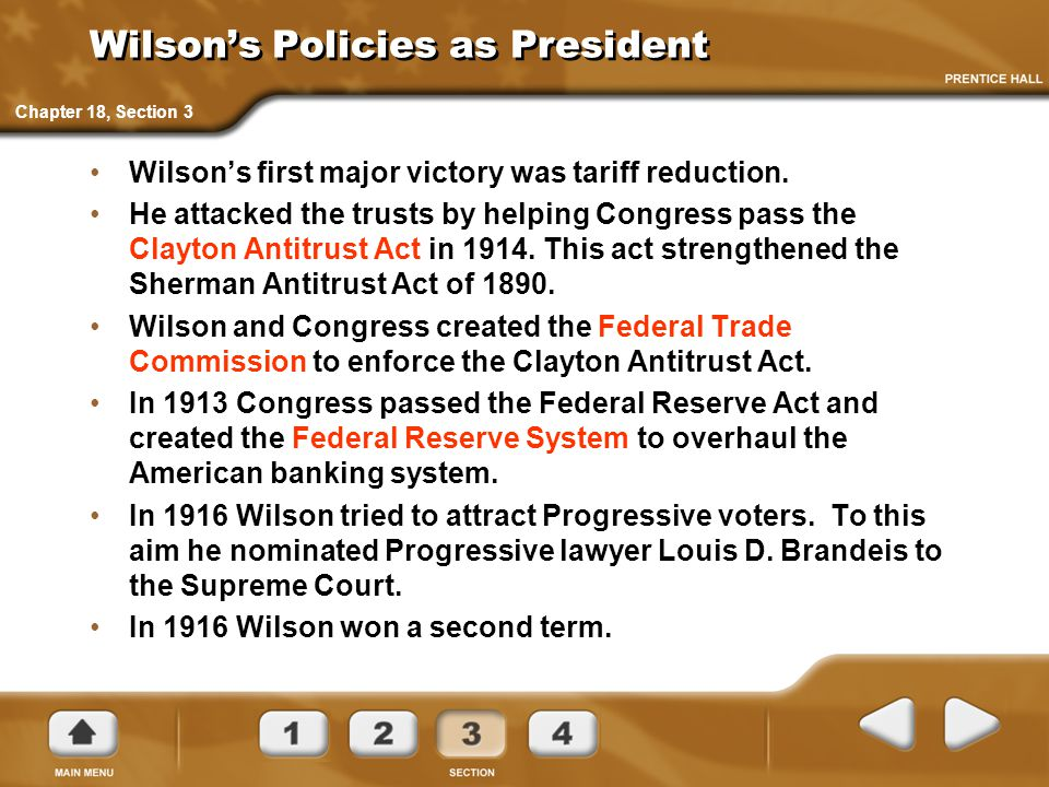 Wilson's Policies as President Wilson's first major victory was tariff reduction. He attacked the trusts by helping Congress pass the Clayton Antitrus