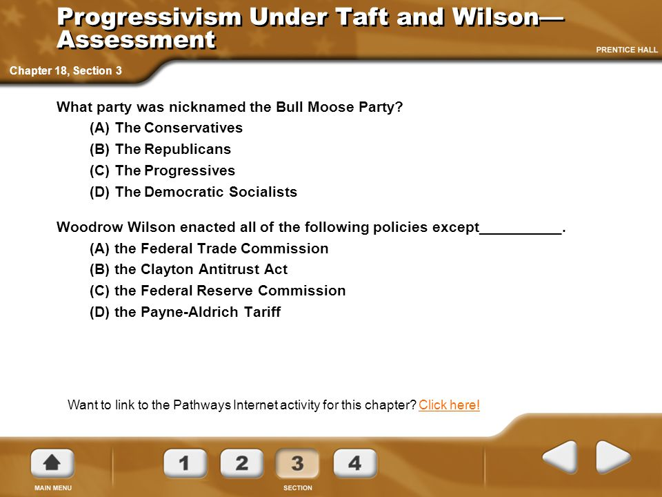Progressivism Under Taft and Wilson— Assessment What party was nicknamed the Bull Moose Party? (A) The Conservatives (B) The Republicans (C) The Progr
