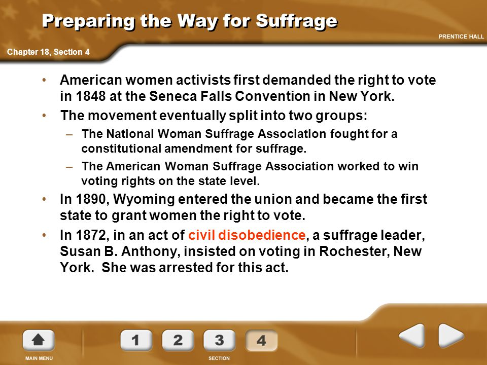 Preparing the Way for Suffrage American women activists first demanded the right to vote in 1848 at the Seneca Falls Convention in New York. The movem