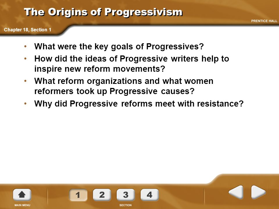 The Origins of Progressivism What were the key goals of Progressives? How did the ideas of Progressive writers help to inspire new reform movements? W